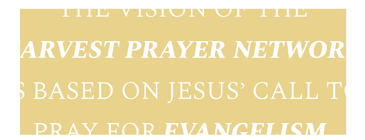 The vision of the Harvest Prayer Network is based on Jesus' call to pray for evangelism.